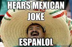 Hears  Mexican joke.... ESPANLOL @Jocelyn Hartwell