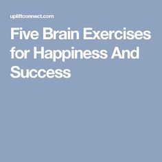 Five Brain Exercises for Happiness And Success