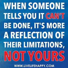 When someone tells you it can't be done, it's more a reflection of their limitations, not yours. by deeplifequotes, via Flickr
