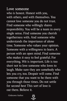 Love someone who is honest. Honest with you, with others, and with themselves. You cannot love someone you do not trust. Find someone who willingly shares… Soulmate Love Quotes, Now Quotes, Life Quotes Love, Wisdom Quotes, True Quotes, Quotes To Live By, Honest Love Quotes, Quotes For Hope, Finding The One Quotes