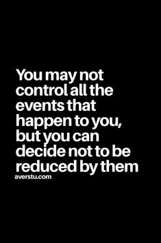 You may not control all the events that happen to you, but you can decide not to be reduced by them