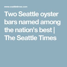 Two Seattle oyster bars named among the nation's best | The Seattle Times