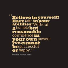 Believe in yourself! Have faith in your abilities! Without a humble but reasonable confidence in your own powers you cannot be successful or happy. ~Norman Vincent Peale