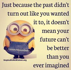 Doesn't matter how bad the past is, the future can be better.