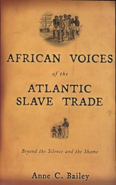 African Voices of the Atlantic Slave Trade: Beyond the Silence and the Shame - Anne Caroline Bailey - Google Books