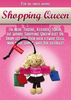 """Püppkes """"Shopping Queen""""  Ob neue Tasche, Kleider, Schuh, die wahre Shopping Queen bist Du. Drum ist für Dich hier etwas Geld, nun kauf damit, was Dir gefällt!"""