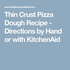 Thin Crust Pizza Dough Recipe - Directions by Hand or with KitchenAid