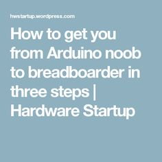 How to get you from Arduino noob to breadboarder in three steps Hardware Startup