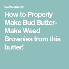 How to Properly Make Bud Butter- Make Weed Brownies from this butter!