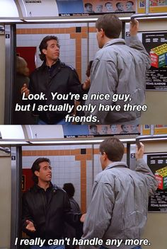 """Jerry Seinfeld   """"Look. You're a nice guy, but I actually only have three friends. I really can't handle any more.""""   Seinfeld"""