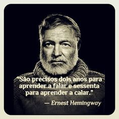 """""""São precisos dois anos para aprender a falar e sessenta para aprender a calar.""""   """"It takes two years to learn to speak and sixty to learn to shut up.""""  — Ernest Hemingway"""