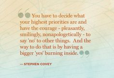 "You have to decide what your highest priorities are and have the courage … to say ""no"" to other things."