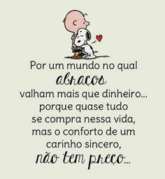 Por um mundo que abraços valham mais que dinheiro ... porq quase tudo se compra nessa vida, mas o conforto de um carinho sincero não tem preço