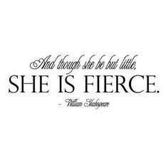 And thought she be but little, she is fierce. ~ William Shakespeare  For those who don't know!