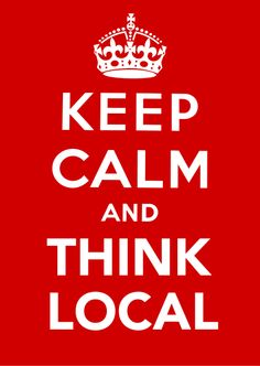 KEEP CALM AND THINK LOCAL
