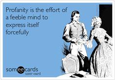 Profanity is the effort of a feeble mind to express itself forcefully.