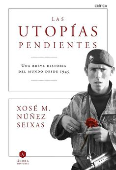 Las utopías pendientes : una breve historia del mundo desde 1945 / Xosé M. Núñez Seixas Edición1ª ed. PublicaciónBarcelona : Crítica, 2015