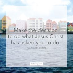 Make the decision to do what Jesus Christ has asked you to do. -M. Russell…