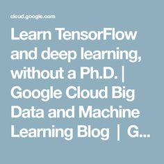 Learn TensorFlow and deep learning, without a Ph.D. | Google Cloud Big Data and Machine Learning Blog | Google Cloud Platform