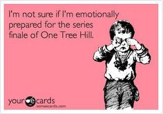 """""""I'm not sure if I'm emotionally prepared for the series finale of One Tree Hill."""""""