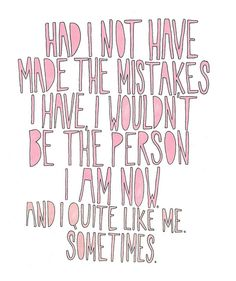 Had I not have made the mistakes I have, I wouldn't be the person I am now. And I quite like me. Sometimes.
