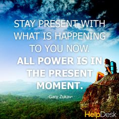 """""""Stay present with what is happening to you now. All power is in the present moment."""" ~Gary Zukav #quote"""