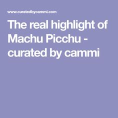 The real highlight of Machu Picchu - curated by cammi