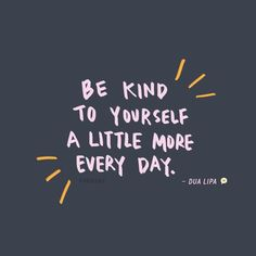 Be Kind To Yourself A Little More Every Day