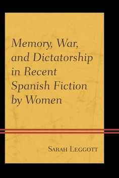 Memory, war, and dictatorship in recent Spanish fiction by women / Sarah Leggott.
