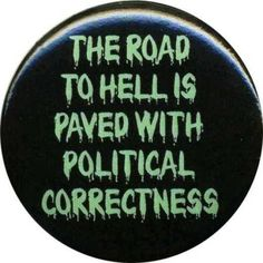 "Political Correctness.........""POLITICAL CORRECTNESS"",.. IT'S IDIOTIC AND DANGEROUS TO ALL AMERICANS AND IT'S CRAZYNESS I THINK."