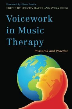 Voicework in Music Therapy: Research and Practice by Felicity Baker