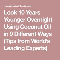 Look 10 Years Younger Overnight Using Coconut Oil in 9 Different Ways (Tips from World's Leading Experts)