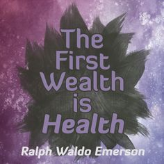 """""""The First Wealth is Health"""" - Ralph Waldo Emerson Quote. It is easy with all of the material wealth out there today to take for granted the fact that many of us enjoy lives relatively free from illness. When we are healthy, we are able to do everything else in life better and so our general health is the foundation of a happy and productive life. There is not much that matters more than the health of you and your loved ones. Follow this board for more great quotes!"""