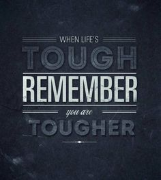 When life's tough remember you are tougher.