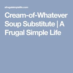 Cream-of-Whatever Soup Substitute | A Frugal Simple Life