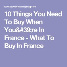10 Things You Need To Buy When You're In France - What To Buy In France