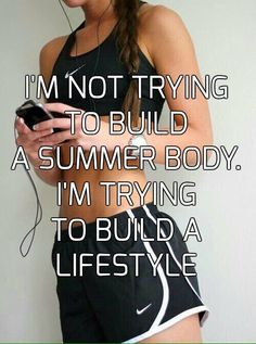 I'M NOT TRYING TO BUILD A SUMMER BODY. I'M TRYING TO BUILD A LIFESTYLE