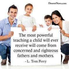 The most powerful teaching a child will ever receive will come from concerned and righteous fathers and mothers. - L. Tom Perry