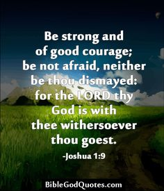 ✞ ✟ BibleGodQuotes.com ✟ ✞  Be strong and of good courage; be not afraid, neither be thou dismayed: for the LORD thy God is with thee withersoever thou goest. -Joshua 1:9