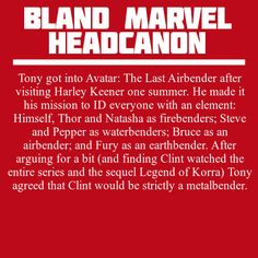 Tony got into Avatar: The Last Airbender after visiting Harley Keener one summer. He made it his mission to ID everyone with an element: Himself, Thor and Natasha as firebenders; Steve and Pepper as waterbenders; Bruce as an airbender; and Fury as an earthbender. After arguing for a bit (and finding Clint watched the entire series and the sequel Legend of Korra) Tony agreed that Clint would be strictly a metalbender.