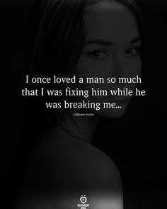 I once loved a man so much that I was fixing him while he was breaking me...