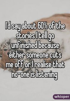 """I'd say about 60% of the stories I tell go unfinished because either someone cuts me off or I realise that no-one is listening"""