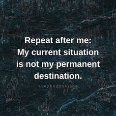 Repeat after me: My current situation is not my permanent destination.