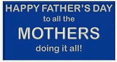 Happy Father's Day to all the Mothers ..