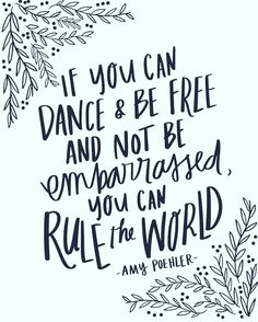 If you can dance and be free and not be embarrassed, you can rule the world.
