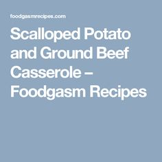 Scalloped Potato and Ground Beef Casserole – Foodgasm Recipes