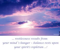 ... #restlessness results from  your mind's hunger ~ #balance rests upon your spirit's repletion ...!