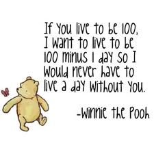 """If you live to be 100, I want to live to be 100 minus 1 day so I would never have to live a day without you."""