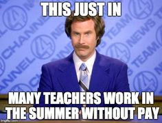 This just in:  Many teachers work in the summer WITHOUT PAY!!!!!