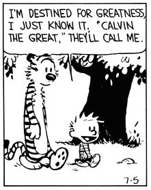 """Calvin and Hobbes QUOTE OF THE DAY (DA): """"I'm destined for greatness, I just know it, 'Calvin the Great,' they'll call me."""" -- Calvin/Bill Watterson"""